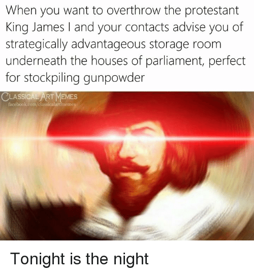 advise: When you want to overthrow the protestant  King James and your contacts advise you of  strategically advantageous storage room  underneath the houses of parliament, perfect  for stockpiling gunpowder  LASSICAL ART MEMES  acebook.com/classicalartmemes Tonight is the night