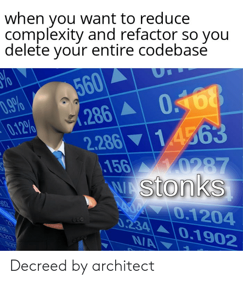 Refactor: when you want to reduce  complexity and refactor so you  delete your entire codebase  560  .286 0468  2.286 14563  .156  W Stonks  D.9%  0.12%  y0287  02  O.1204  0.234 0.1902  NA  21  .213  027 Decreed by architect