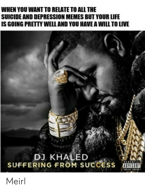 DJ Khaled, Life, and Memes: WHEN YOU WANT TO RELATE TO ALL THE  SUICIDE AND DEPRESSION MEMES BUT YOUR LIFE  IS GOING PRETTY WELL AND YOU HAVE A WILL TO LIVE  DJ KHALED  SUFFERING FROM SUCCEss Meirl