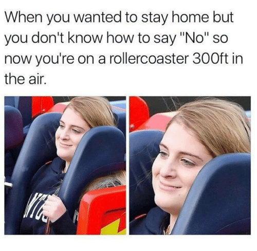 """Home, How To, and How: When you wanted to stay home but  you don't know how to say """"No"""" so  now you're on a rollercoaster 300ft in  the air."""