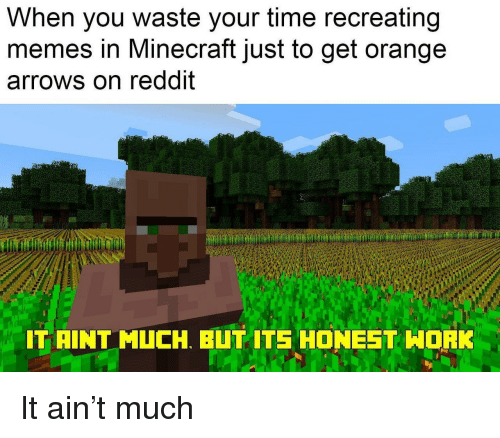 Memes, Minecraft, and Reddit: When you waste your time recreating  memes in Minecraft just to get orange  arrows on reddit  IT AINT MUCH. BUT ITS HONEET HORK It ain't much
