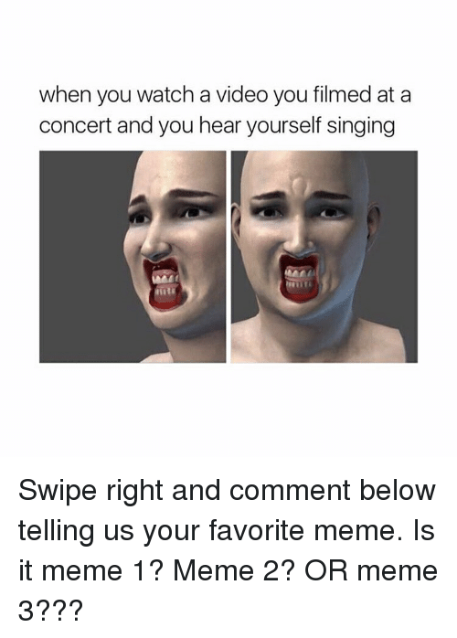 It Meme: when you watch a video you filmed at a  concert and you hear yourself singing Swipe right and comment below telling us your favorite meme. Is it meme 1? Meme 2? OR meme 3???