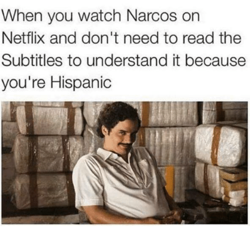 narco: When you watch Narcos on  Netflix and don't need to read the  Subtitles to understand it because  you're Hispanic