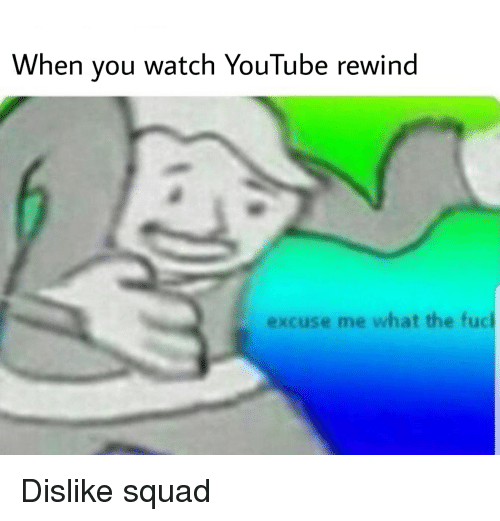 When You Watch YouTube Rewind Excuse Me What the Fuc | Squad