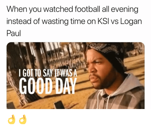 Football, Memes, and Good: When you watched football all evening  instead of wasting time on KSI vs Logarn  Paul  I GOT TO SAY TTWASA  GOOD DA 👌👌