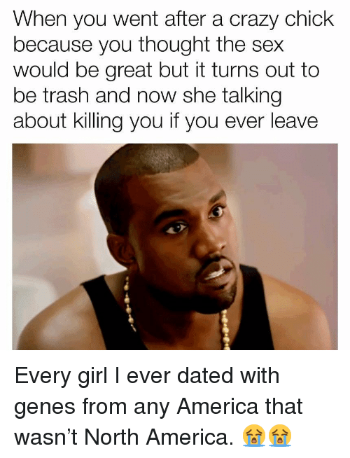 America, Crazy, and Memes: When you went after a crazy chick  because you thought the sex  would be great but it turns out to  be trash and now she talking  about killing you if you ever leave Every girl I ever dated with genes from any America that wasn't North America. 😭😭