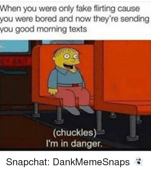 Bored, Fake, and Memes: When you were only fake flirting cause  you were bored and now they're sending  you good morning texts  (chuckles)-e  I'm in danger. Snapchat: DankMemeSnaps 👻
