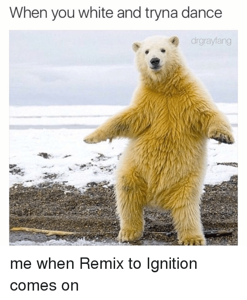 ignite: When you white and tryna dance  drgrayfang me when Remix to Ignition comes on