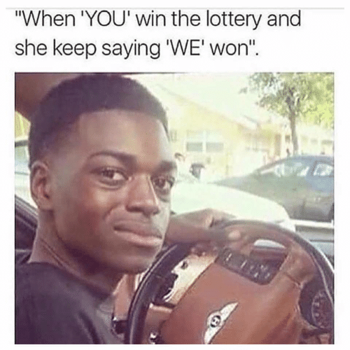 Lottery, She, and You: When 'YOU' win the lottery and  she keep saying 'WE'won""