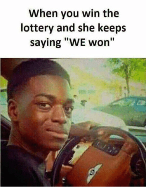 "Lottery, Memes, and 🤖: When you win the  lottery and she keeps  saying ""WE won"""