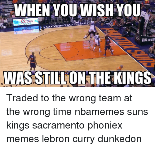 Lebron Curry: WHEN YOU WISH YOU  LIGHT  00  NBAZ.COMIS  WAS STILLONSTHEKINGS Traded to the wrong team at the wrong time nbamemes suns kings sacramento phoniex memes lebron curry dunkedon