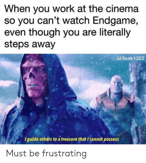 possess: When you work at the cinema  so you can't watch Endgame,  even though you are literally  steps away  U/Isak1322  I guide others to a treasure that I cannot possess Must be frustrating