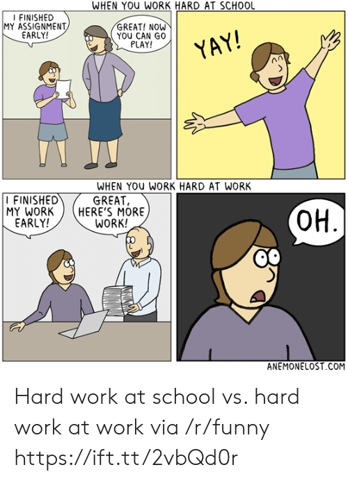 Great Work: WHEN YOU WORK HARD AT SCHOOL  FINISHED  MY ASSIGNMENT  EARLY!  GREAT! NOW  YOU CAN GO  PLAY!  YAY  FINISHED  MY WORKHERE'S MORE  EARLY!  WHEN YOu WORK HARD AT WORK  GREAT,  WORK!  OH  ANEMONELOST COM Hard work at school vs. hard work at work via /r/funny https://ift.tt/2vbQd0r