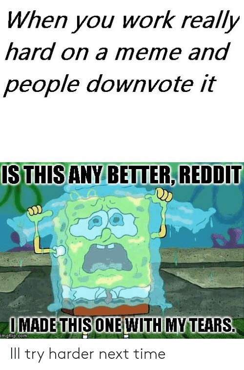 Meme, Reddit, and Work: When you work really  hard on a meme and  people downvote it  STHISANY BETTER, REDDIT  IMADETHISONE WITH MYTEARS  imgtlip.com Ill try harder next time