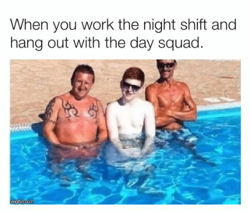 night shift: When you work the night shift and  hang out with the day squad.  imgflip.com