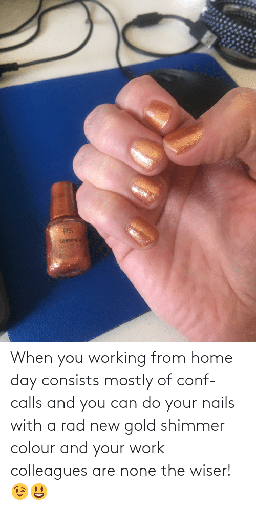 colleagues: When you working from home day consists mostly of conf-calls and you can do your nails with a rad new gold shimmer colour and your work colleagues are none the wiser! 😉😃