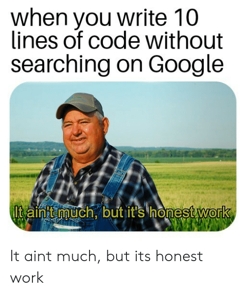 on google: when you write 10  lines of code without  searching on Google  Itaint much, but it's honest work It aint much, but its honest work