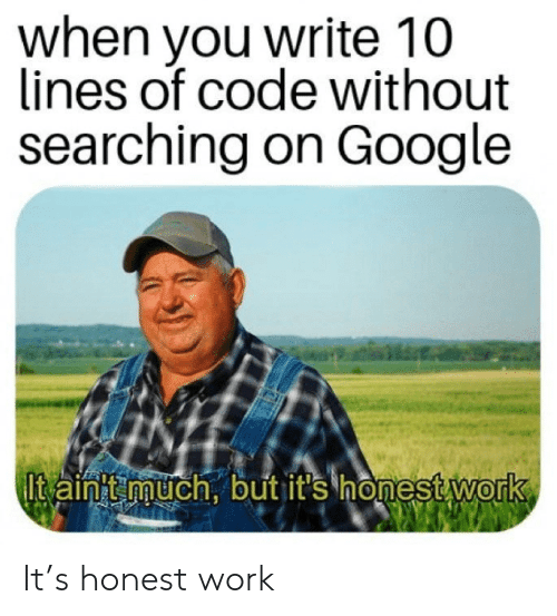 on google: when you write 10  lines of code without  searching on Google  Itain'tmuch, but it's honest work It's honest work