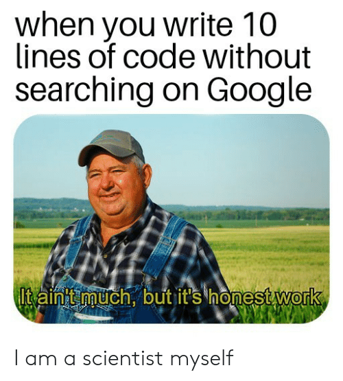 on google: when you write 10  lines of code without  searching on Google  Itain t much, but it's honest work I am a scientist myself