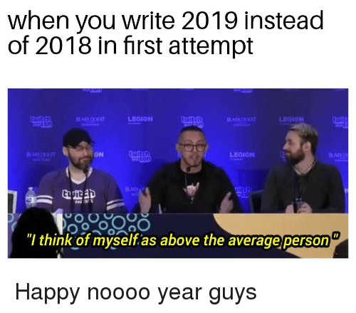 "Happy, Witch, and Think: when you write 2019 instead  of 2018 in first attempt  ON  witch  LEGIONN  itch  Il  "" think of myself as above the average person Happy noooo year guys"