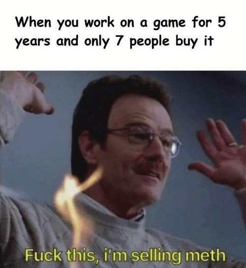 Work, Fuck, and Game: When you  years and only 7 people buy it  work on a game for 5  Fuck this, i'm selling meth