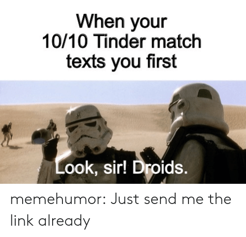 Texts: When your  10/10 Tinder match  texts you first  Look,sir! Droids. memehumor:  Just send me the link already