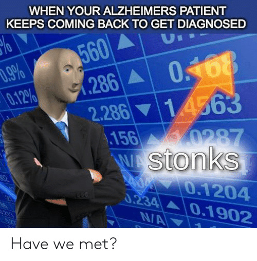 Diagnosed: WHEN YOUR ALZHEIMERS PATIENT  KEEPS COMING BACK TO GET DIAGNOSED  560  .286 0468  U  .9%  0.12%  2.286 14563  156  0287  W stonks  0.1204  0.234 0.1902  213  N/A Have we met?