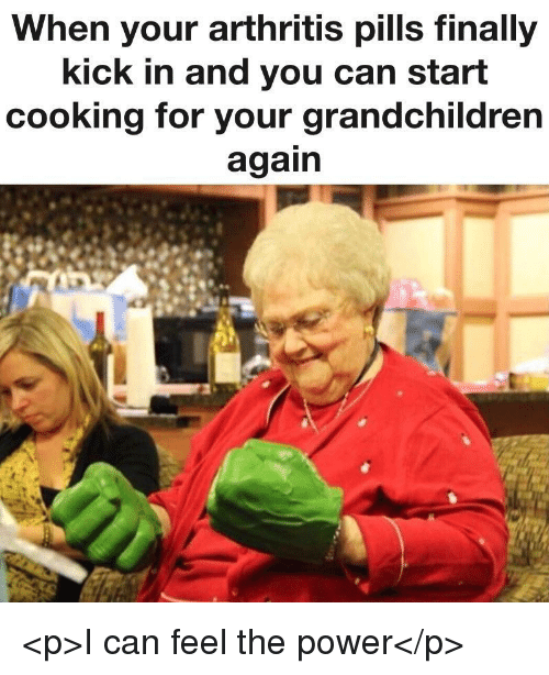 Arthritis, Power, and Can: When your arthritis pills finally  kick in and you can start  cooking for your grandchildren  again <p>I can feel the power</p>