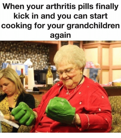 Arthritis, Can, and Kick: When your arthritis pills finally  kick in and you can start  cooking for your grandchildren  again