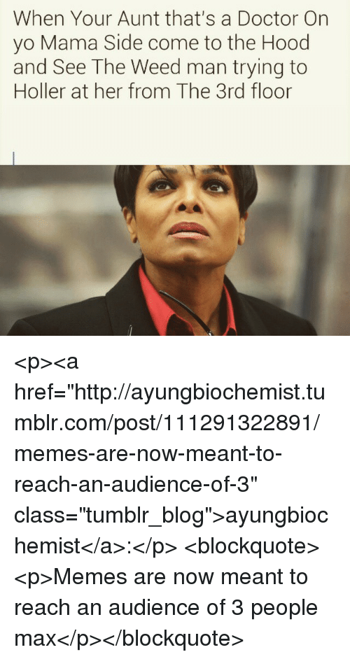 """Doctor, Memes, and The Hood: When Your Aunt that's a Doctor Orn  yo Mama Side come to the Hood  and See The Weed man trying to  Holler at her from The 3rd floor <p><a href=""""http://ayungbiochemist.tumblr.com/post/111291322891/memes-are-now-meant-to-reach-an-audience-of-3"""" class=""""tumblr_blog"""">ayungbiochemist</a>:</p>  <blockquote><p>Memes are now meant to reach an audience of 3 people max</p></blockquote>"""