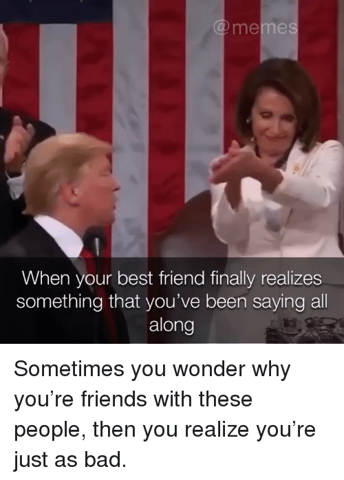 Bad, Best Friend, and Friends: When your best friend finally realizes  something that you've been saying all  along Sometimes you wonder why you're friends with these people, then you realize you're just as bad.
