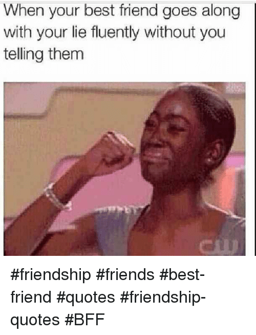 Best Friend, Friends, and Best: When your best friend goes along  with your lie fluently without you  telling them #friendship #friends #best-friend #quotes #friendship-quotes #BFF