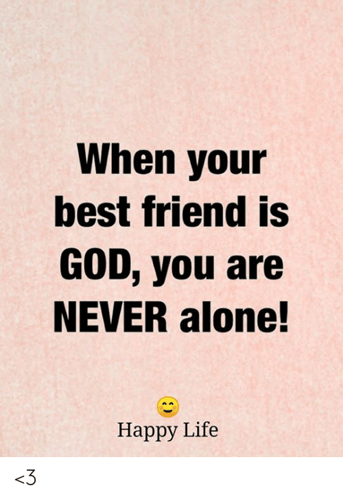 When Your Best Friend: When your  best friend is  GOD, you are  NEVER alone!  Нарру Life <3