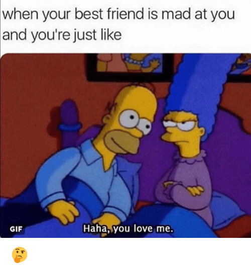 When Your Best Friend: when your best friend is mad at you  and you're just like  GIF  Haha,you love me. 🤔