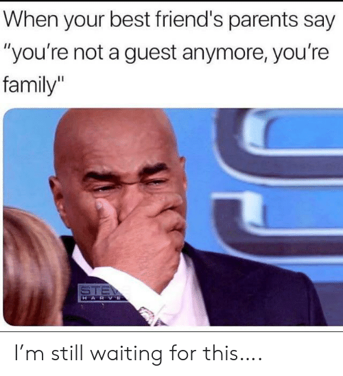 "Still Waiting: When your best friend's parents say  ""you're not a guest anymore, you're  family  STE  HARVE I'm still waiting for this…."