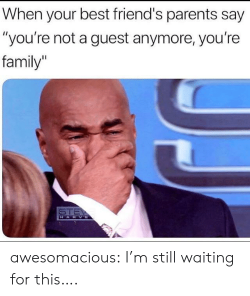 "Still Waiting: When your best friend's parents say  ""you're not a guest anymore, you're  family  STE  HARVE awesomacious:  I'm still waiting for this…."