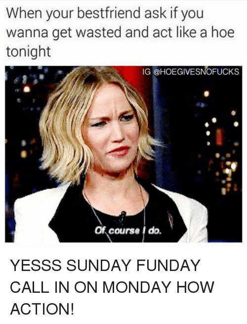 Hoe, Monday, and Sunday Funday: When your bestfriend ask if you  wanna get wasted and act like a hoe  tonight  IG @HOEGIVESNOFUCKS  Of course I do. YESSS SUNDAY FUNDAY CALL IN ON MONDAY HOW ACTION!