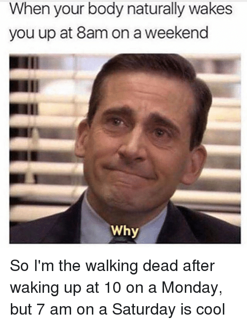 The Walking Dead, Cool, and Walking Dead: When your body naturally wakes  you up at 8am on a weekend  Why So I'm the walking dead after waking up at 10 on a Monday, but 7 am on a Saturday is cool