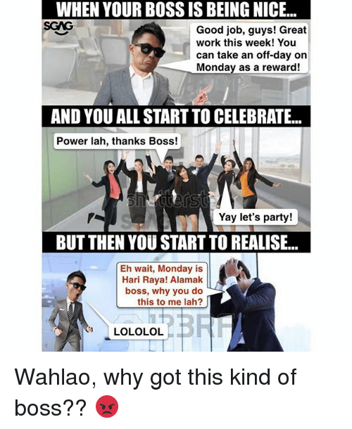 Great Work: WHEN YOUR BOSS IS BEING NICE...  SGAG  WHEN  YOUR  BOSS  IS  BEING  NICE...  Good job, guys! Great  work this week! You  can take an off-day on  Monday as a reward!  AND YOU ALL START TO CELEBRATE...  Power lah, thanks Boss!  Yay let's party!  BUT THEN YOU START TO REALISE...  Eh wait, Monday is  Hari Raya! Alamak  boss, why you do  this to me lah?  LOLOLOL Wahlao, why got this kind of boss?? 😡