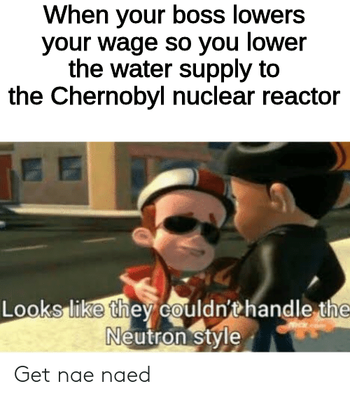 Naed: When your boss lowers  your wage so you lower  the water supply to  the Chernobyl nuclear reactor  Looks like they couldn'thandle the  Neutron style Get nae naed