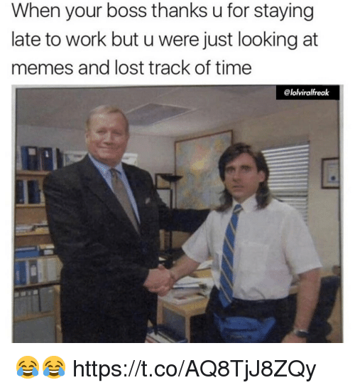 Memes, Lost, and Work: When your boss thanks u for staying  late to work but u were just looking at  memes and lost track of time  @lolviralfreak 😂😂 https://t.co/AQ8TjJ8ZQy