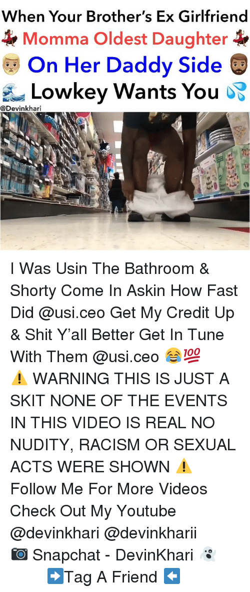 Memes, Racism, and Shit: When Your Brother's Ex Girlfriend  Momma Oldest Daughter  On Her Daddy Side  Lowkey Wants You oS  @Devinkhari I Was Usin The Bathroom & Shorty Come In Askin How Fast Did @usi.ceo Get My Credit Up & Shit Y'all Better Get In Tune With Them @usi.ceo 😂💯 ━━━━━━━ ⚠️ WARNING THIS IS JUST A SKIT NONE OF THE EVENTS IN THIS VIDEO IS REAL NO NUDITY, RACISM OR SEXUAL ACTS WERE SHOWN ⚠️ ━━━━━━━ Follow Me For More Videos Check Out My Youtube @devinkhari @devinkharii ━━━━━━━ 📷 Snapchat - DevinKhari 👻 ━━━━━━━ ➡️Tag A Friend ⬅️