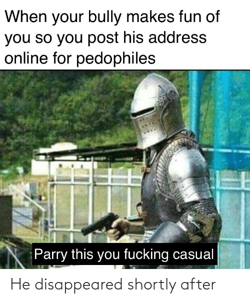 Fucking Casual: When your bully makes fun of  you so you post his address  online for pedophiles  Parry this you fucking casual He disappeared shortly after