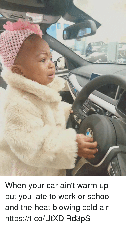 School, Work, and Heat: When your car ain't warm up but you late to work or school and the heat blowing cold air https://t.co/UtXDlRd3pS