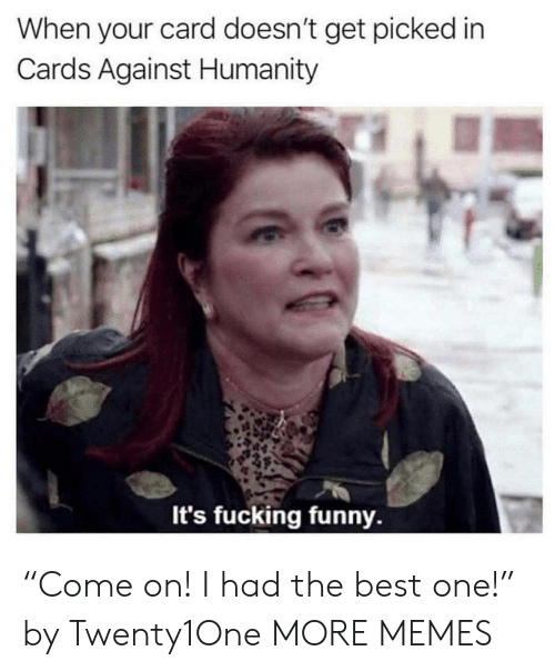 """Cards Against Humanity: When your card doesn't get picked in  Cards Against Humanity  It's fucking funny. """"Come on! I had the best one!"""" by Twenty1One MORE MEMES"""
