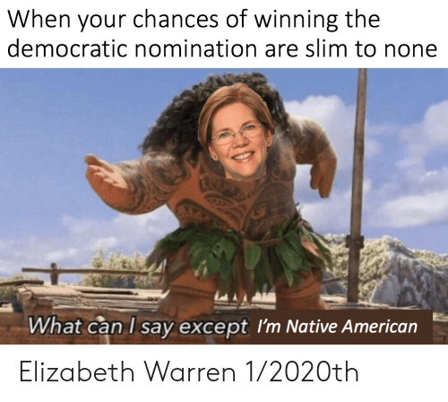 Elizabeth Warren, Native American, and American: When your chances of winning the  democratic nomination are slim to none  What can I say except I'm Native American Elizabeth Warren 1/2020th