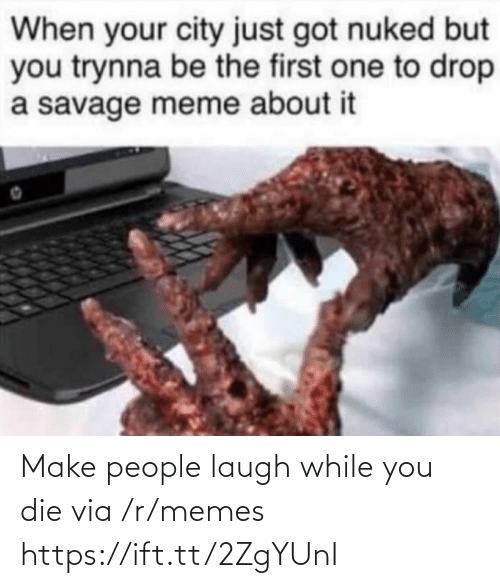 drop: When your city just got nuked but  you trynna be the first one to drop  a savage meme about it Make people laugh while you die via /r/memes https://ift.tt/2ZgYUnI