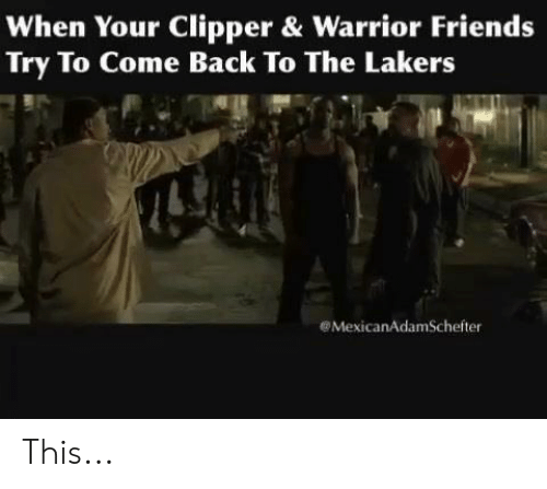 Friends, Los Angeles Lakers, and Back: When Your Clipper & Warrior Friends  Try To Come Back To The Lakers  MexicanAdamSchefter This...
