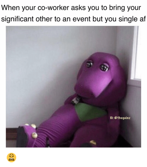 Af, Memes, and Single: When your co-worker asks you to bring your  significant other to an event but you single af  IG: @thegainz 😩