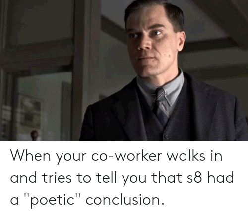 """Poetic, You, and Conclusion: When your co-worker walks in and tries to tell you that s8 had a """"poetic"""" conclusion."""